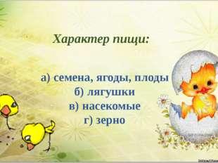 Характер пищи: а) семена, ягоды, плоды б) лягушки в) насекомые г) зерно