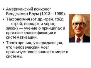 Американский психолог Бенджамин Блум (1913—1999). Таксоно́мия (от др.-греч. τ