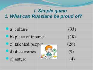 I. Simple game 1. What can Russians be proud of? a) culture (33) b) place of