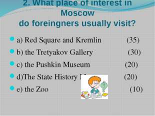 2. What place of interest in Moscow do foreingners usually visit? a) Red Squa