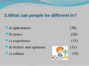 5.What can people be different in? a) appearance (38) b) tastes (26) c) exper