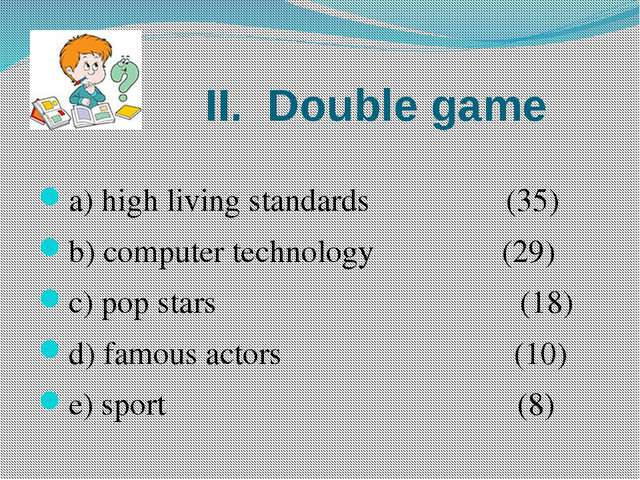 II. Double game a) high living standards (35) b) computer technology (29) c)...