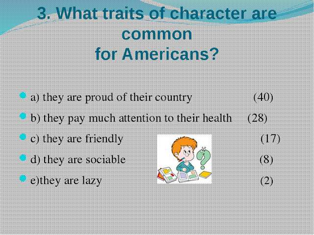 3. What traits of character are common for Americans? a) they are proud of th...