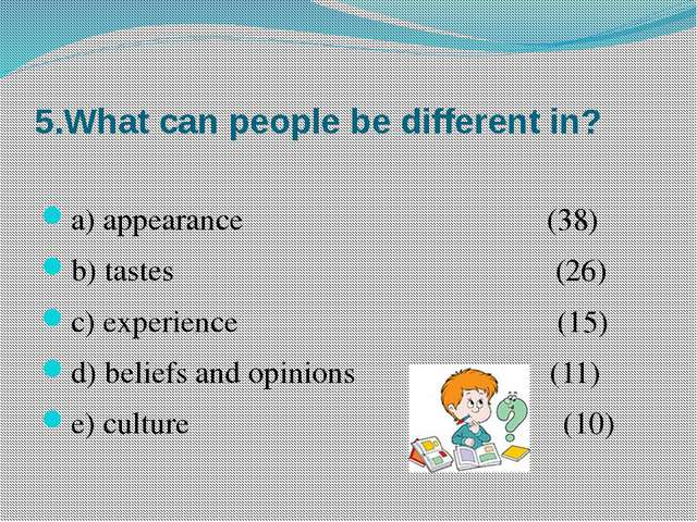 5.What can people be different in? a) appearance (38) b) tastes (26) c) exper...