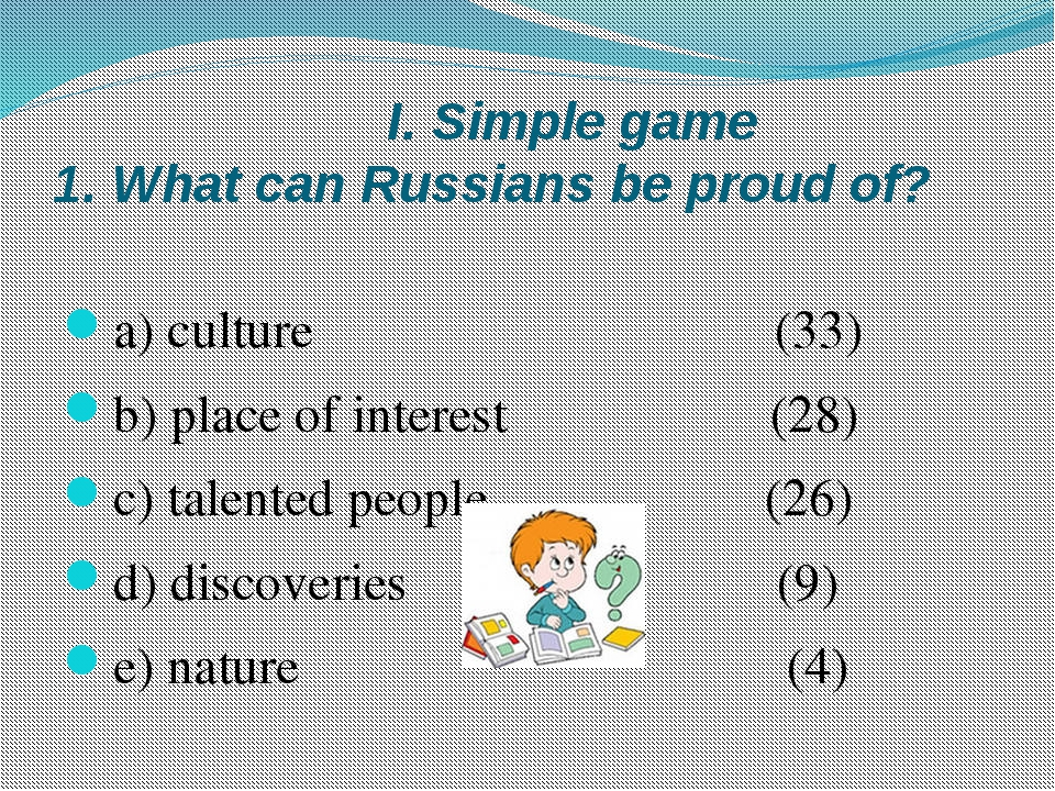 I. Simple game 1. What can Russians be proud of? a) culture (33) b) place of...