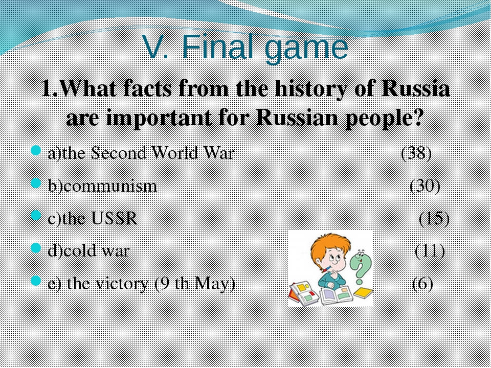 V. Final game 1.What facts from the history of Russia are important for Russi...