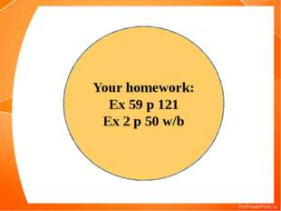 Your homework: Ex 59 p 121 Ex 2 p 50 w/b