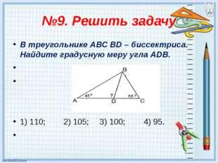 №9. Решить задачу В треугольнике АВС ВD – биссектриса. Найдите градусную меру