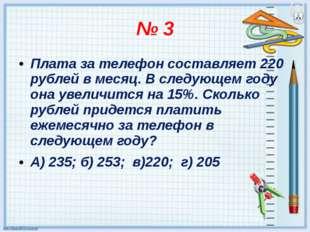 № 3 Плата за телефон составляет 220 рублей в месяц. В следующем году она увел