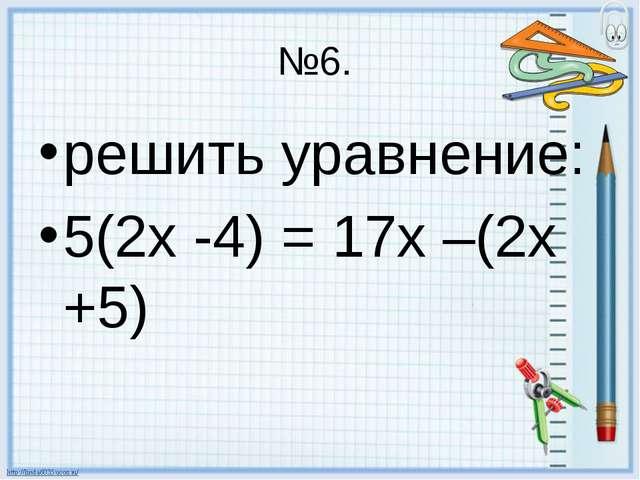 №6. решить уравнение: 5(2х -4) = 17х –(2х +5)