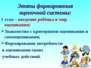 Этапы формирования оценочной системы: 1 этап – введение ребёнка в мир оценива