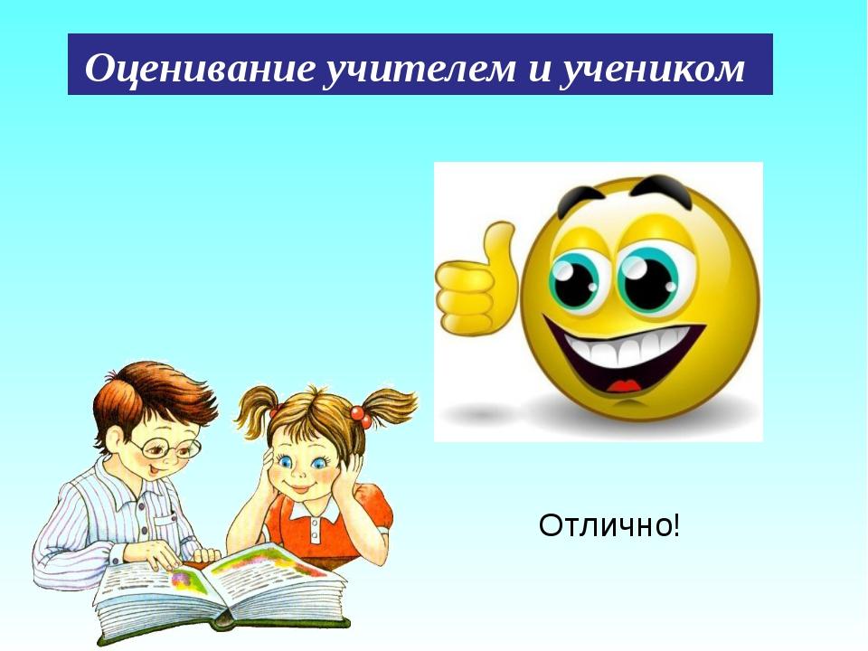 Отлично! Оценивание учителем и учеником.