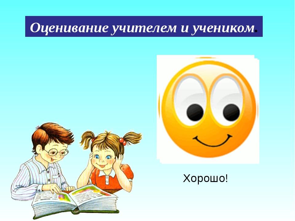 Хорошо! Оценивание учителем и учеником.