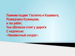 Помним подвиг Гастелло и Кошевого, Разведчика Кузнецова, и тех ребят, Чьи обе
