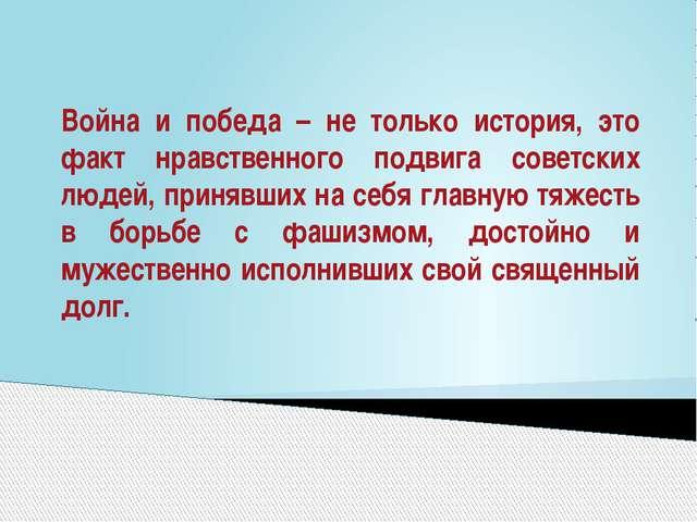 Война и победа – не только история, это факт нравственного подвига советских...
