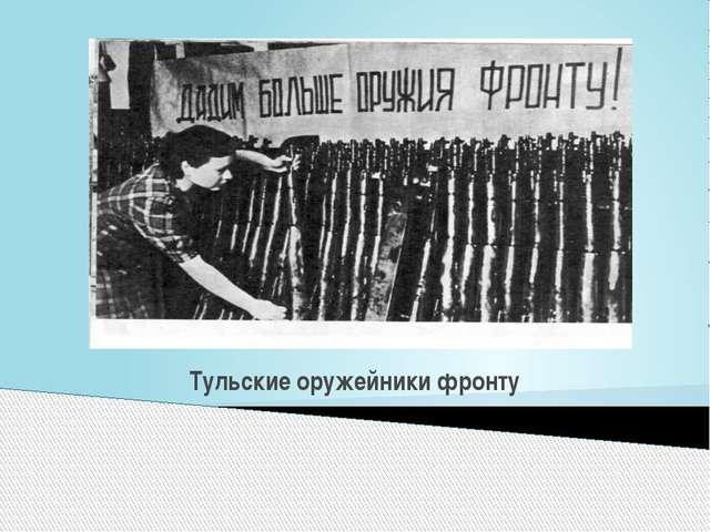 Тульские оружейники фронту