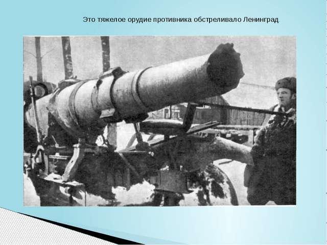 Это тяжелое орудие противника обстреливало Ленинград.