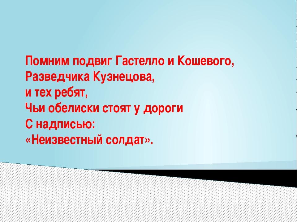 Помним подвиг Гастелло и Кошевого, Разведчика Кузнецова, и тех ребят, Чьи обе...