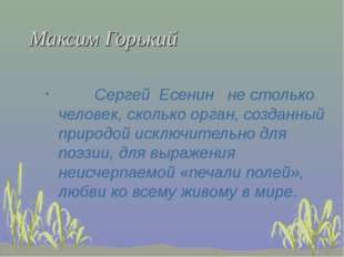 Максим Горький Сергей Есенин не столько человек, сколько орган, созданный при