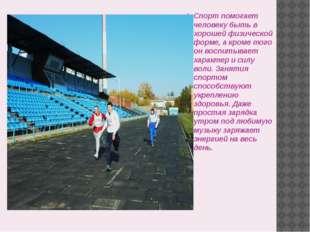 Спорт помогает человеку быть в хорошей физической форме, а кроме того он вос