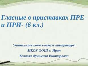 Гласные в приставках ПРЕ- и ПРИ- (6 кл.) Учитель русского языка и литературы