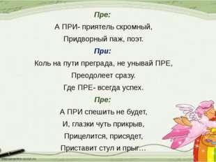 Пре: А ПРИ- приятель скромный, Придворный паж, поэт. При: Коль на пути прегра