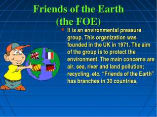 Friends of the Earth (the FOE) It is an environmental pressure group. This or