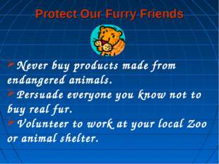 Protect Our Furry Friends Never buy products made from endangered animals. Pe