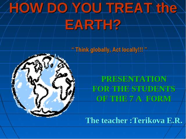 HOW DO YOU TREAT the EARTH? PRESENTATION FOR THE STUDENTS OF THE 7 А FORM The...