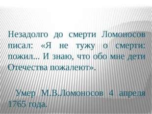Незадолго до смерти Ломоносов писал: «Я не тужу о смерти: пожил... И знаю, ч