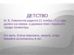 ДЕТСТВО М. В. Ломоносов родился 21 ноября 1711 года далеко на севере, в дерев