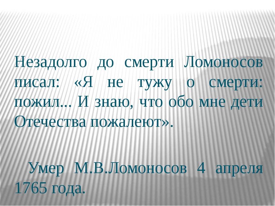 Незадолго до смерти Ломоносов писал: «Я не тужу о смерти: пожил... И знаю, ч...