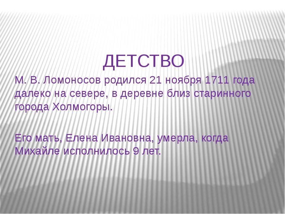 ДЕТСТВО М. В. Ломоносов родился 21 ноября 1711 года далеко на севере, в дерев...