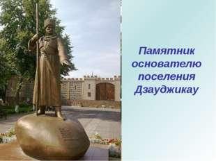 Памятник основателю поселения Дзауджикау