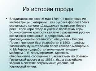Из истории города Владикавказ основан 6 мая 1784 г. в царствование императриц
