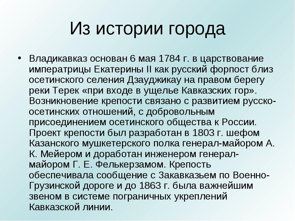 Из истории города Владикавказ основан 6 мая 1784 г. в царствование императриц...