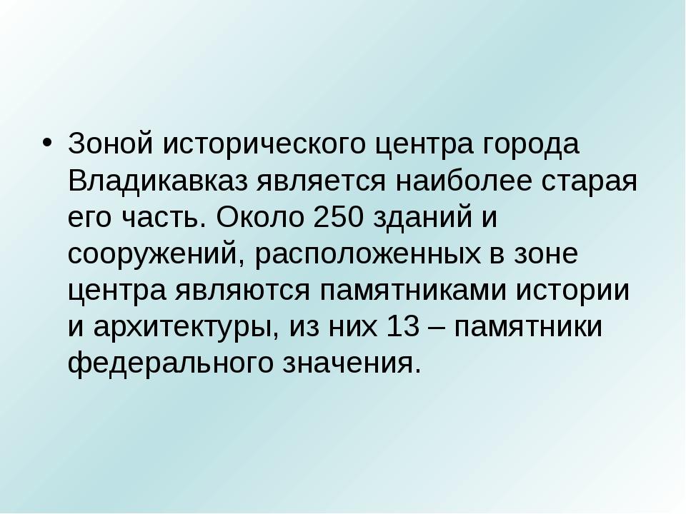 Зоной исторического центра города Владикавказ является наиболее старая его ча...