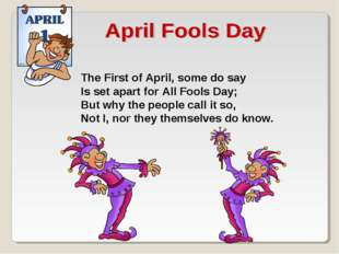 The First of April, some do say Is set apart for All Fools Day; But why the p