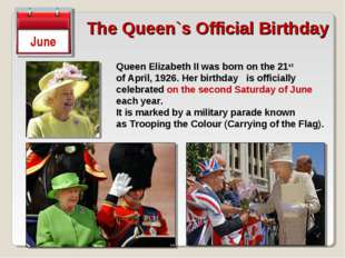The Queen`s Official Birthday June Queen Elizabeth II was born on the 21st of