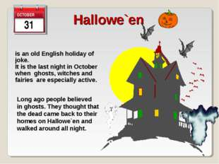 31 Hallowe`en is an old English holiday of joke. It is the last night in Octo
