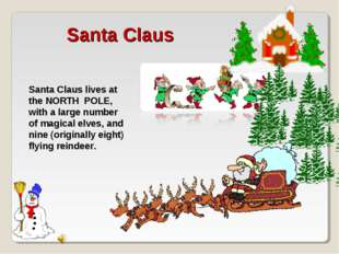 Santa Claus lives at the NORTH POLE, with a large number of magical elves, an