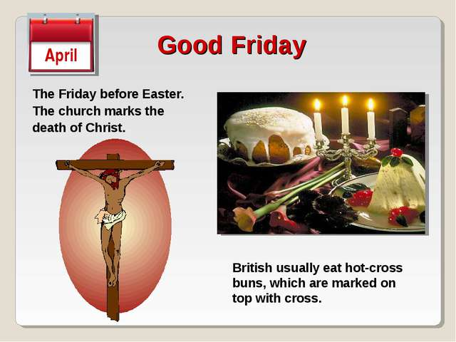 Good Friday The Friday before Easter. The church marks the death of Christ. A...