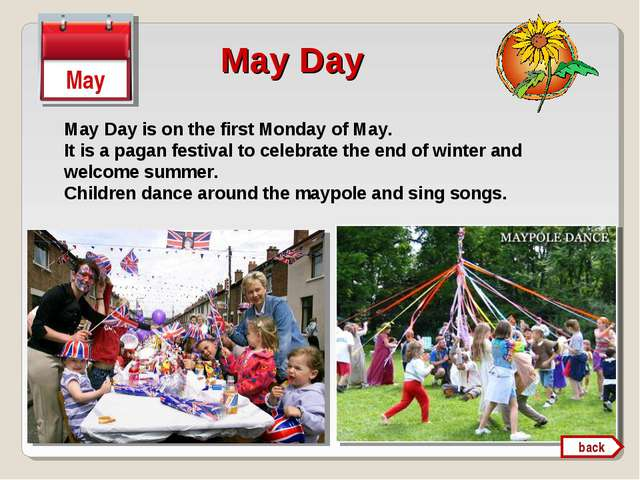 May Day May Day is on the first Monday of May. It is a pagan festival to cele...