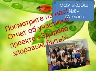 Посмотрите на нас! МОУ «КСОШ №6» 7А класс Посмотрите на нас! Отчет об участии