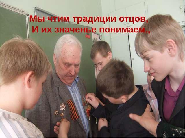 Мы чтим традиции отцов, И их значенье понимаем.,