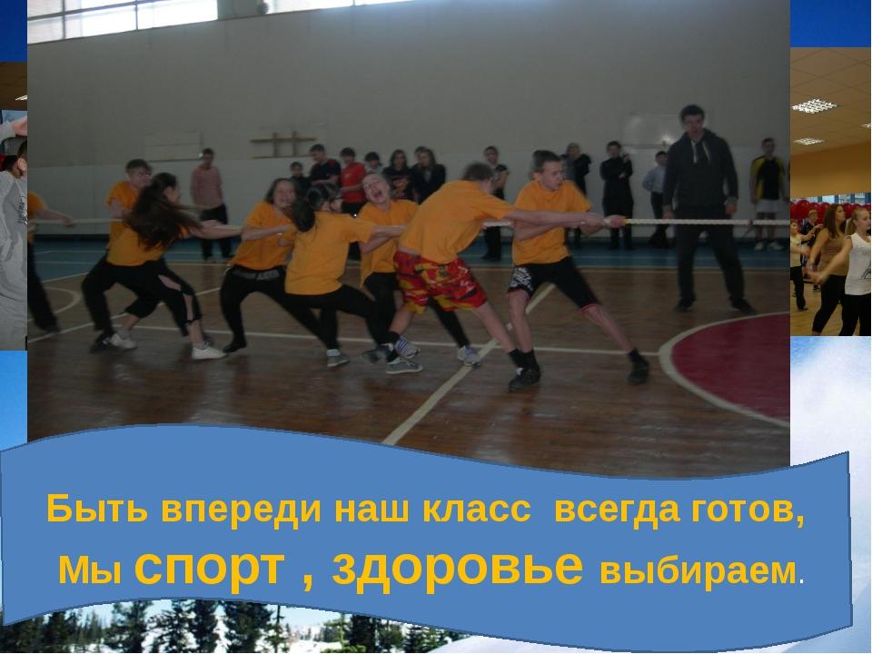 Быть впереди наш класс всегда готов, Мы спорт , здоровье выбираем.
