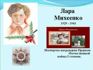 Лара Михеенко 1929 - 1943 Посмертно награждена Орденом Отечественной войны I