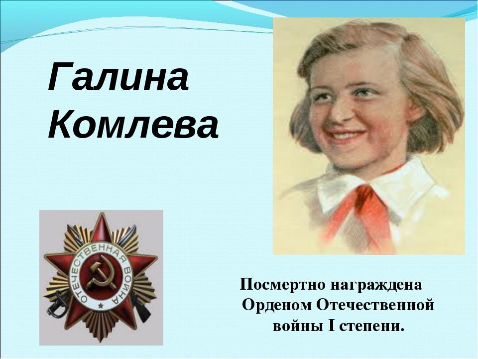 Галина Комлева Посмертно награждена Орденом Отечественной войны I степени.