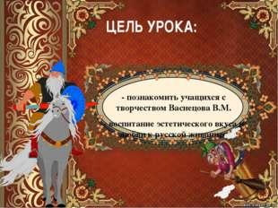 ЦЕЛЬ УРОКА: - познакомить учащихся с творчеством Васнецова В.М. - воспитание