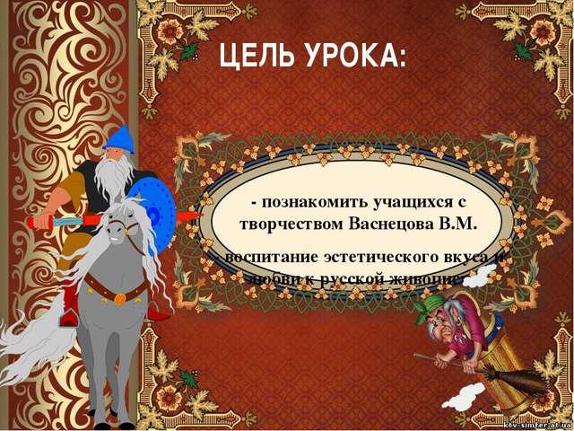 ЦЕЛЬ УРОКА: - познакомить учащихся с творчеством Васнецова В.М. - воспитание...